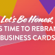 "Blog Header ""Let's Be Honest, It's Time to Rebrand Business Cards"""